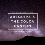 Backpacker Diaries: Arequipa and Hiking The Colca Canyon